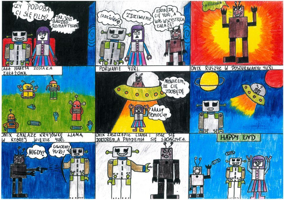 """Rysowany kredkami komiks składa się zdziewięciu kadrów. Wpierwszym kadrze wciemnym pomieszczeniu nakinowych fotelach siedzą dwa roboty: szary kanciasty zczarnymi oczami, aobok kobieta-robot zkwadratową ludzkopodobną twarzą. Kobieta jest ubrana wpasiastą spódnicę przypominającą strój ludowy. Zprawej strony fragment kinowego ekranu. Szary robot uśmiecha się ipyta: """"Czy podoba ci się film?"""" Kobieta odpowiada zuśmiechem: """"Tak, jest bardzo romantyczny"""". Wdrugim kadrze tło jaśniejsze. Roboty robią zaskoczone miny, nadich głowami wdymkach napisano: """"Zdziwienie"""". Zekranu wychodzi brązowy robot zezłośliwą miną. Mówi dokobiety-robota: """"Zdobędę cię, Yuri, awszystkich was zarażę!"""". Wtrzecim kadrze brązowy robot podnosi ręce dogóry, minę ma zaciętą izłą. Wjego dymku napis: """"*kichanie*"""". Tło zarobotem wcentrum żółte, dalej przechodzi wpomarańcz iczerwień. Imituje hałas iatak. Wczwartym kadrze wrogu tekst: """"Cała planeta została zarażona"""". Wtle niebo. Natrawie cztery różne roboty wmaseczkach. Między nimi leżą trzy gumowe lekarskie rękawiczki idwie maseczki ochronne. Wpiątym kadrze czarne tło. Wgórze latający spodek, wnim zły brązowy robot. Mówi: """"Mówiłem, żecię zdobędę"""". Zespodka wydobywa się promień światła. Nadole, wpromieniu światła stoi przestraszona Yuri zrękoma wgórze. Mówi: """"Aaaa! Pomocy!"""". Nagórze tekst: """"Porwanie Yuri"""". Wszóstym kadrze tło granatowe. Nagórze zlewej strony żółta planeta zpierścieniem, zprawej czerwona planeta. Wkierunku czerwonej odlatuje spodek złego robota. Zprzodu sylwetka zmartwionego szarego robota. Nagórze tekst: """"Onix ruszył wposzukiwaniu Yuri. Wsiódmym kadrze nagórze tekst: """"Onix znalazł kryjówkę Liama, wktórejwięził Yuri"""". Nagranatowym tle stoją roboty Onix iLiam. Pierwszy mówi: """"Uwolnij Yuri!"""", drugi odpowiada: """"Nigdy!"""" istrzela zpistoletu. Onix zasłania się tarczą. Wósmym kadrze najasnoszarym tle uśmiechnięty Onix wbija wramię złego Liama strzykawkę. Nagórze tekst: """"Onix zaszepił Liama istał się doktorem, apandemia się skończyła"""". Wdziewiątym kad"""