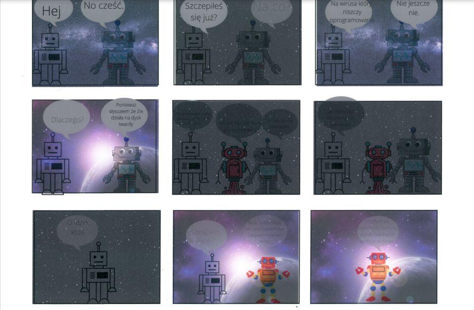 """Komiks tworzony wprogramie graficznym składa się zdziewięciu kadrów. Wtle każdego znich widać naprzemiennie kosmos, kosmos zdrogą mleczną (jaśniejszym skupiskiem gwiazd) lub zawieszoną wprzestrzeni kosmicznej planetą, zza którejwyłania się słońce. Wpierwszym kadrze dwa roboty. Jeden kanciasty ischematyczny, drugi szary, uśmiechnięty zpogodnym spojrzeniem ioscylatorem nakorpusie. Pierwszy wita się: """"Hej!"""". Drugi odpowiada: """"No, cześć"""". Wdrugim kadrze kanciasty robot pyta: """"Szczepiłeś się już?"""" Drugi mówi: """"Na co?"""" Wtrzecim kadrze robot odpowiada: """"Na wirusa, któryniszczy oprogramowanie"""". Drugi mówi: """"Nie, jeszcze nie"""". Wczwartym kadrze pierwszy pyta: """"Dlaczego?"""", drugi odpowiada: """"Ponieważ słyszałem, żeźle działa nadysk twardy"""". Wpiątym kadrze pierwszy robot przekonuje: """"To są kłamstwa. Lepiej się zaszczep. Nic ci się niestanie"""". Pojawia się czerwony robot, którypotwierdza: """"Mi nic się niestało poszczepieniu"""". Robot zoscylatorem upiera się: """"Ja itaksię niezaszczepię"""". Wszóstym kadrze czerwony robot mówi: """"Jak nie, toniebędziemy cię namawiać"""". Wsiódmym kadrze schematyczny robot jest sam. Mówi: """"O, ktoś idzie"""". Wósmym kadrze schematyczny robot pyta nowoprzybyłego: """"Cześć! Kim jesteś?"""" Nowoprzybyły odpowiada: """"To ja, twójkolega. Niezaszczepiłem się idopadł mnie ten wirus"""". Nieprzypomina robota zpoprzednich kadrów. Nieuśmiecha się, niema pogodnego spojrzenia. Wdziewiątym kadrze odmieniony robot jest sam i, zwracając się doczytelnika, mówi: """"Mogłem się zaszczepić odrazu. Wy niezwlekajcie, zróbcie toteraz""""."""
