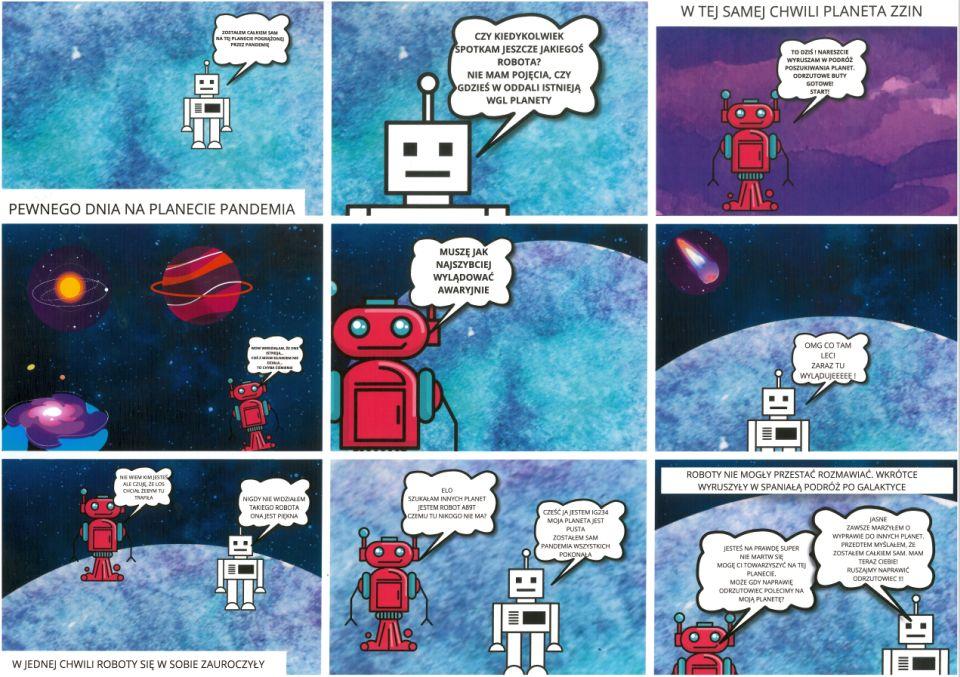 """Tworzony wprogramie graficznym komiks składa się zdziewięciu kadrów. Napierwszym nadole tekst: """"Pewnego dnia naplanecie Pandemia"""". Wtle niewyraźny błękit, nanim biały robot mówi: """"Zostałem całkiem sam natejplanecie pogrążonej przezpandemię"""". Wdrugim kadrze zbliżenie nagłowę robota. Robot pyta: """"Czy kiedykolwiek spotkam jeszcze jakiegoś robota? Niemam pojęcia, czygdzieś woddali istnieją wogóle planety"""". Wtrzecim kadrze nagórze tekst: """"W tejsamej chwili planeta Zzin"""". Nafioletowym tle czerwony robot mówi: """"To dziś! Nareszcie wyruszam wpodróż poszukiwania planet. Odrzutowe buty gotowe! Start!"""" Wczwartym kadrze czerwony robot podróżuje przezkosmos. Wtle nieokreślony układ słoneczny idwie kolorowe planety. Robot mówi: """"Wow! Wiedziałem, żeone istnieją… Coś zmoim silnikiem niedziała… Tochyba ciśnienie"""". Wpiątym kadrze czerwony robot mówi: """"Muszę jak najszybciej wylądować awaryjnie""""; wtle błękitna planeta. Wszóstym kadrze natle planety Pandemia biały robot mówi: """"OMG, co tam leci, zaraz tu wulądujeeee!"""" Dorobota iplanety zbliża się czerwony robot. Wygląda jak kometa. Wsiódmym kadrze natle kosmosu iplanety Pandemia czerwony robot nawidok białego mówi: """"Nie wiem, kim jesteś, aleczuję, żelos chciał, żebym tu trafiła"""". Biały robot mówi: """"Nigdy niewidziałem takiego robota, ona jest piękna"""". Nadole kadru tekst: """"W jednej chwili roboty się wsobie zauroczyły"""". Wósmym kadrze roboty kontynuują rozmowę. Czerwony: """"Elo! Szukałam innych planet, jestem robot A89T. Czemu tu nikogo niema?"""". Biały: """"Cześć! Ja jestem IG234. Moja planeta jest pusta. Zostałem sam. Pandemia wszystkich pokonała"""". Wdziewiątym kadrze wtle błękitna planeta Pandemia. Nagórze tekst: """"Roboty niemogły przestać rozmawiać. Wkrótce ruszyły wewspaniałą podróż pogalaktyce"""". Czerwony robot mówi: """"Jesteś naprawdę super. Niemartw się, mogę ci towarzyszyć natejplanecie. Może gdynaprawię odrzutowiec, polecimy namoją planetę?"""" Biały odpowiada: """"Jasne. Zawsze marzyłem owyprawie doinnych planet. Przedtem myślałem, żezostałem całkie"""